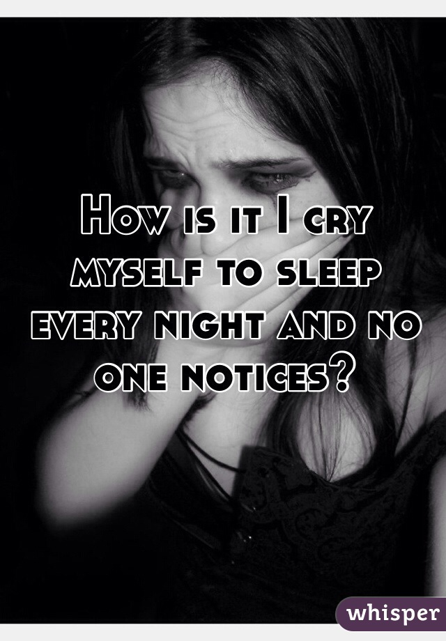 How is it I cry myself to sleep every night and no one notices?