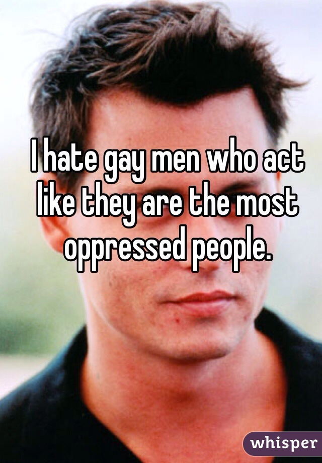 I hate gay men who act like they are the most oppressed people.