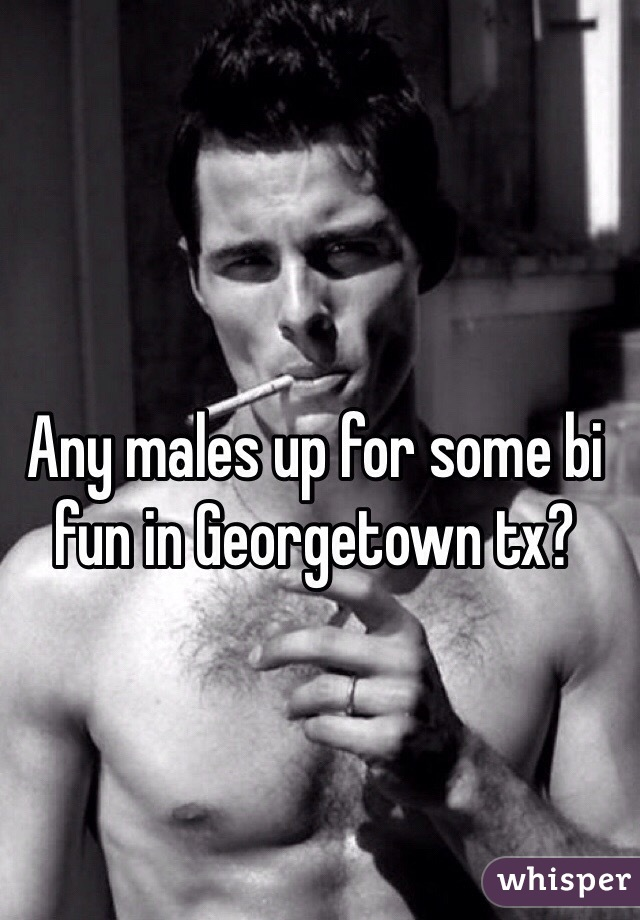 Any males up for some bi fun in Georgetown tx?