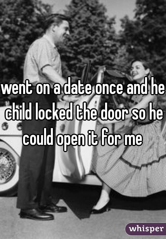 went on a date once and he child locked the door so he could open it for me