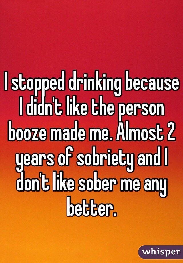 I stopped drinking because I didn't like the person booze made me. Almost 2 years of sobriety and I don't like sober me any better.