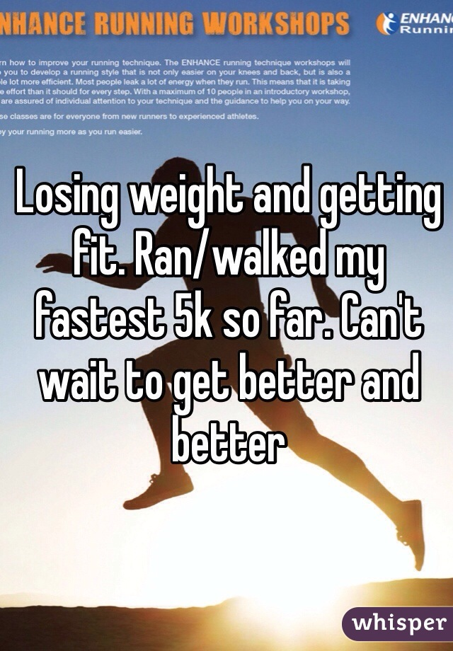 Losing weight and getting fit. Ran/walked my fastest 5k so far. Can't wait to get better and better