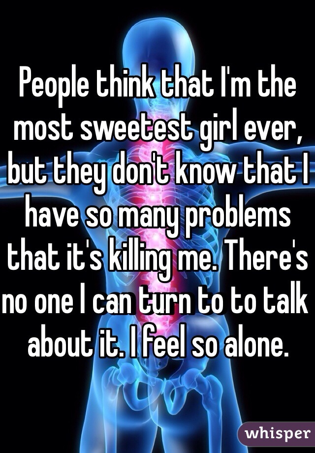 People think that I'm the most sweetest girl ever, but they don't know that I have so many problems that it's killing me. There's no one I can turn to to talk about it. I feel so alone.
