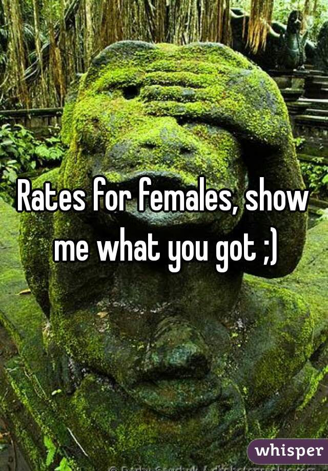Rates for females, show me what you got ;)