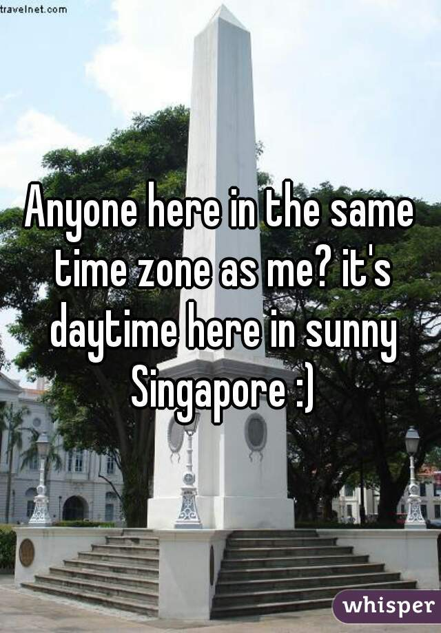 Anyone here in the same time zone as me? it's daytime here in sunny Singapore :)