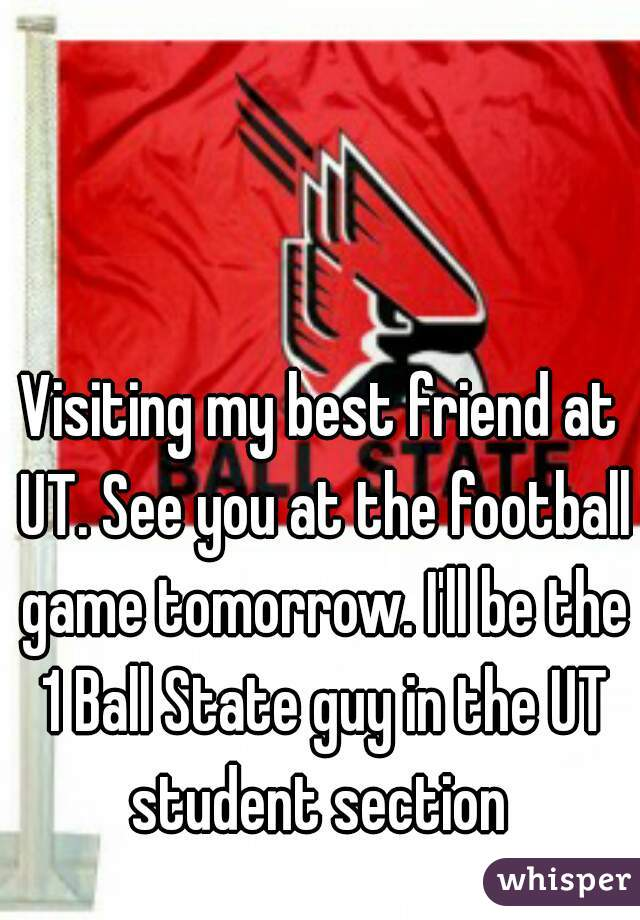 Visiting my best friend at UT. See you at the football game tomorrow. I'll be the 1 Ball State guy in the UT student section