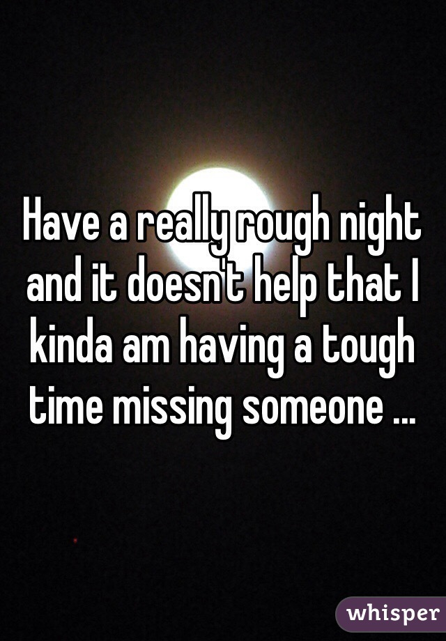 Have a really rough night and it doesn't help that I kinda am having a tough time missing someone ...