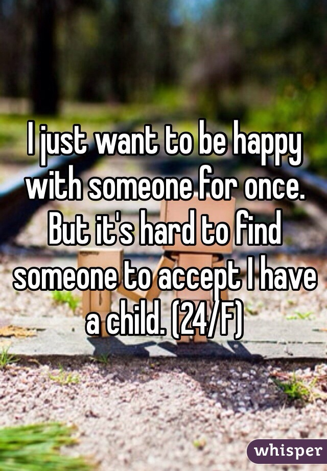 I just want to be happy with someone for once. But it's hard to find someone to accept I have a child. (24/F)