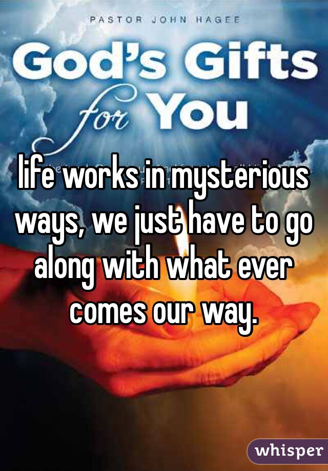 life works in mysterious ways, we just have to go along with what ever comes our way.