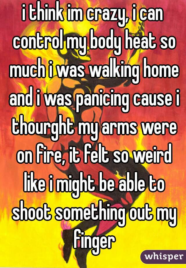 i think im crazy, i can control my body heat so much i was walking home and i was panicing cause i thourght my arms were on fire, it felt so weird like i might be able to shoot something out my finger