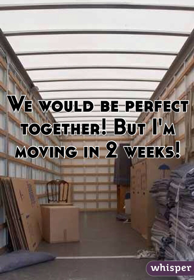 We would be perfect together! But I'm moving in 2 weeks!