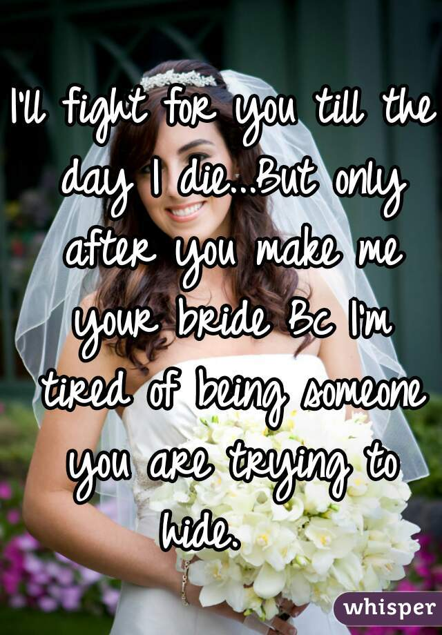 I'll fight for you till the day I die...But only after you make me your bride Bc I'm tired of being someone you are trying to hide.
