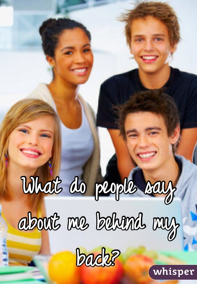 What do people say about me behind my back?