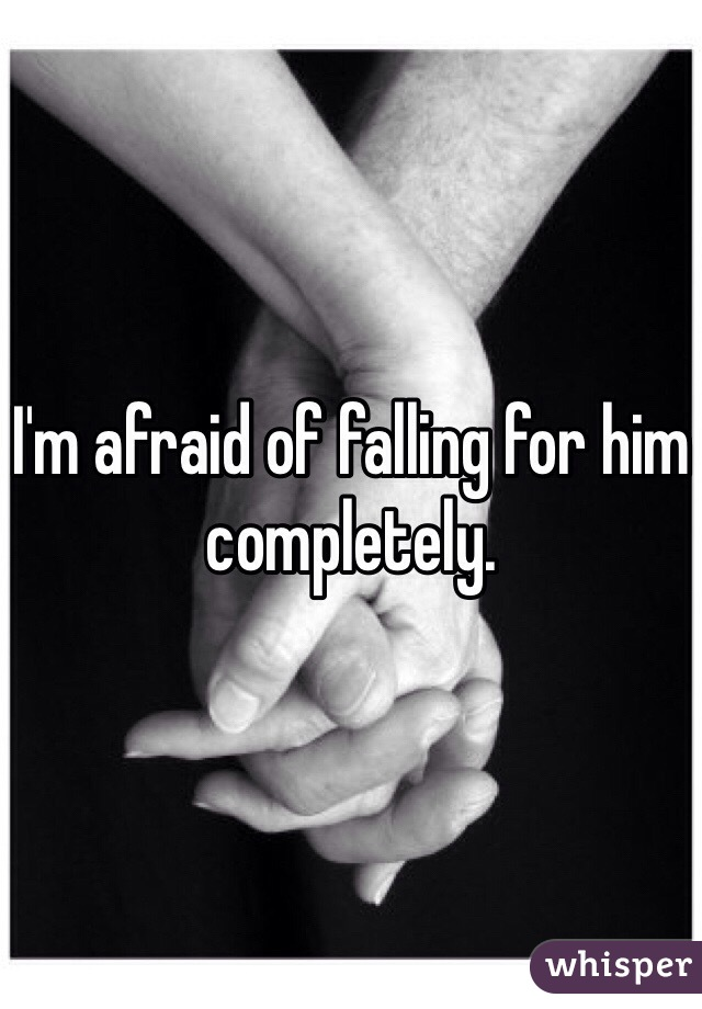 I'm afraid of falling for him completely.