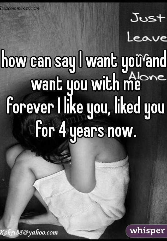 how can say I want you and want you with me forever I like you, liked you for 4 years now.