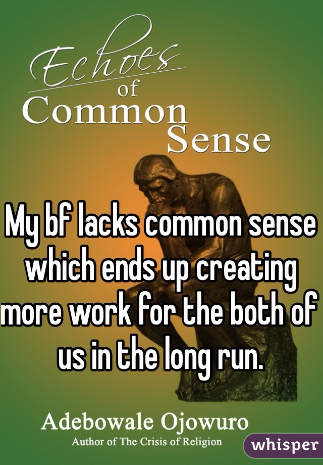 My bf lacks common sense which ends up creating more work for the both of us in the long run.