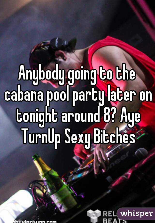 Anybody going to the cabana pool party later on tonight around 8? Aye TurnUp Sexy Bitches