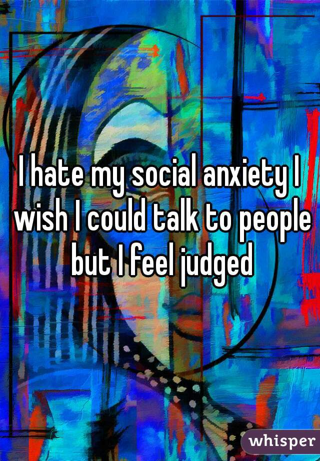 I hate my social anxiety I wish I could talk to people but I feel judged