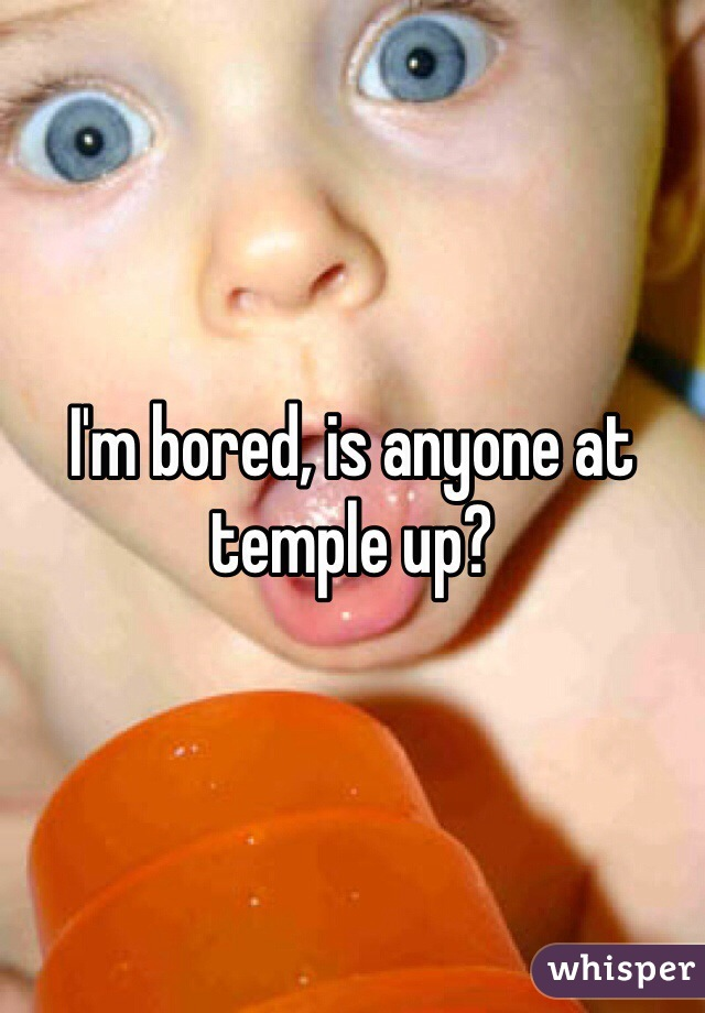I'm bored, is anyone at temple up?