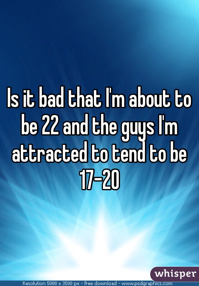 Is it bad that I'm about to be 22 and the guys I'm attracted to tend to be 17-20