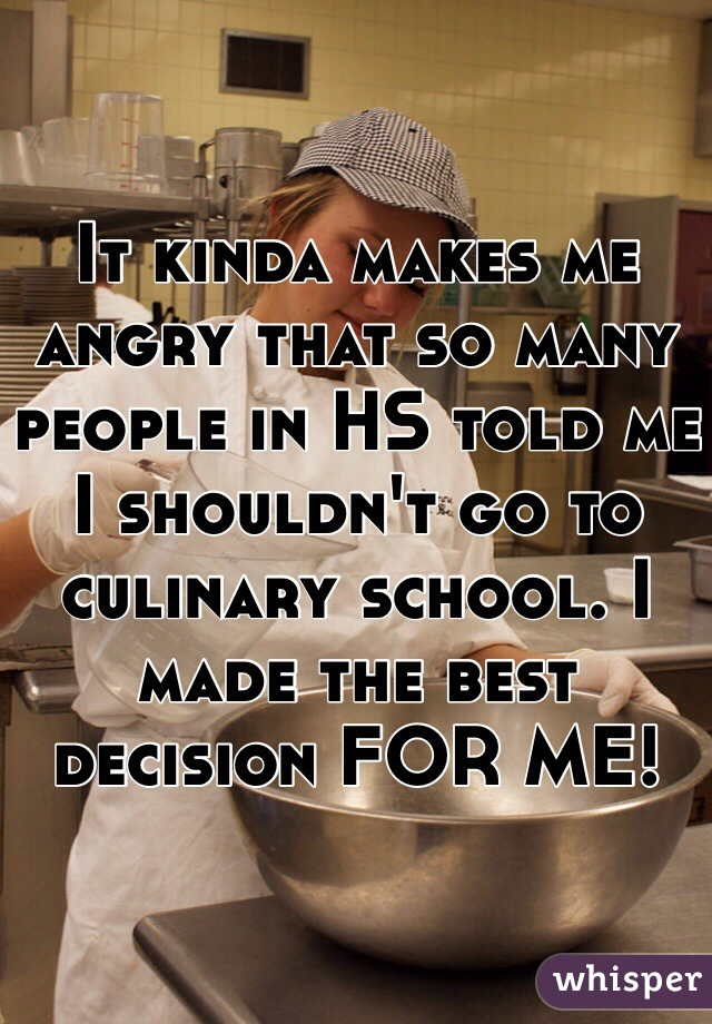 It kinda makes me angry that so many people in HS told me I shouldn't go to culinary school. I made the best decision FOR ME!