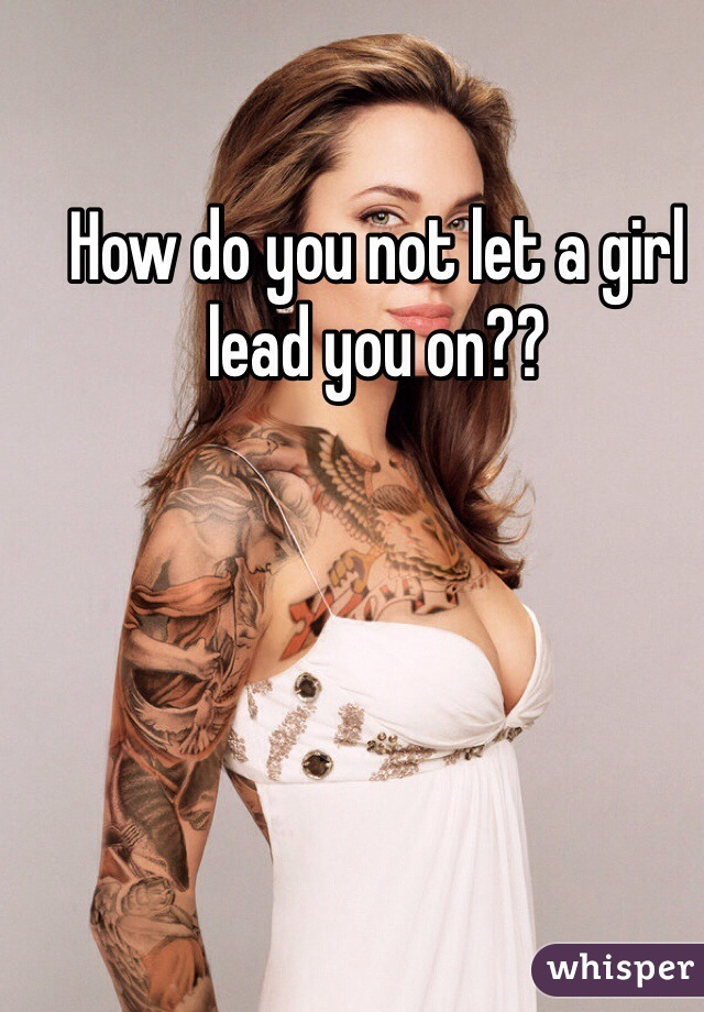 How do you not let a girl lead you on??