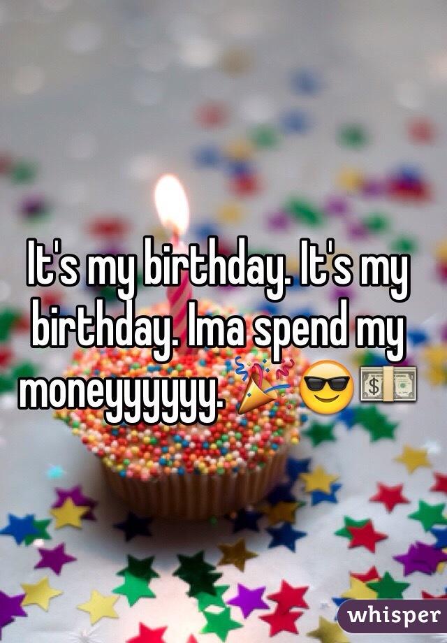 It's my birthday. It's my birthday. Ima spend my moneyyyyyy. 🎉😎💵