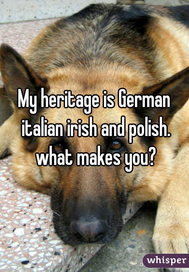 My heritage is German italian irish and polish. what makes you?