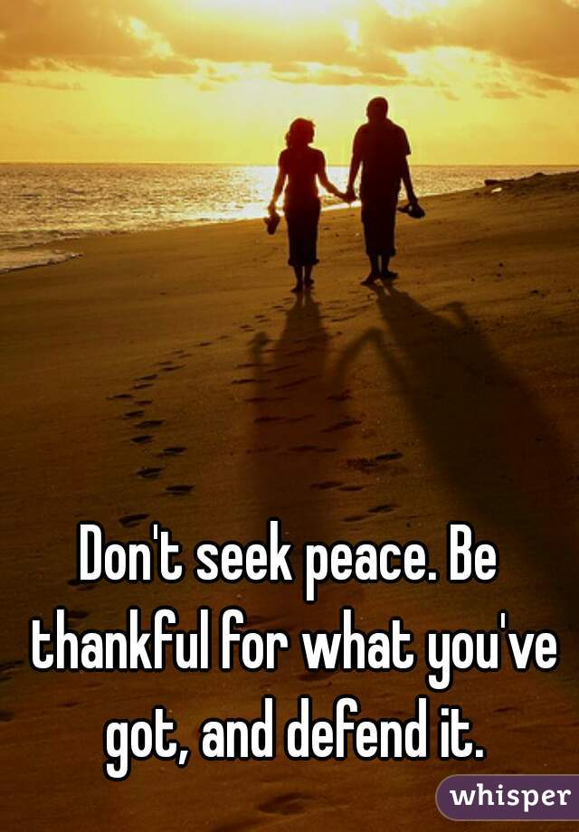 Don't seek peace. Be thankful for what you've got, and defend it.