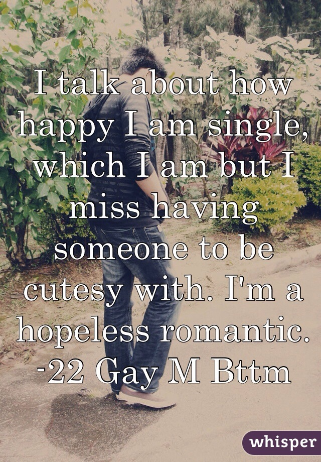 I talk about how happy I am single, which I am but I miss having someone to be cutesy with. I'm a hopeless romantic. -22 Gay M Bttm