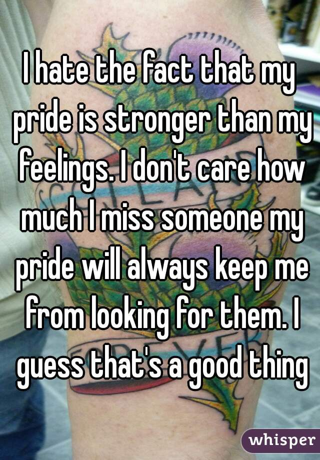 I hate the fact that my pride is stronger than my feelings. I don't care how much I miss someone my pride will always keep me from looking for them. I guess that's a good thing
