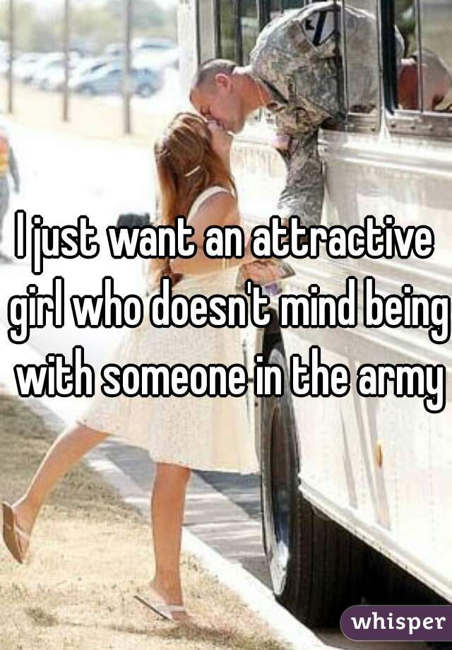 I just want an attractive girl who doesn't mind being with someone in the army