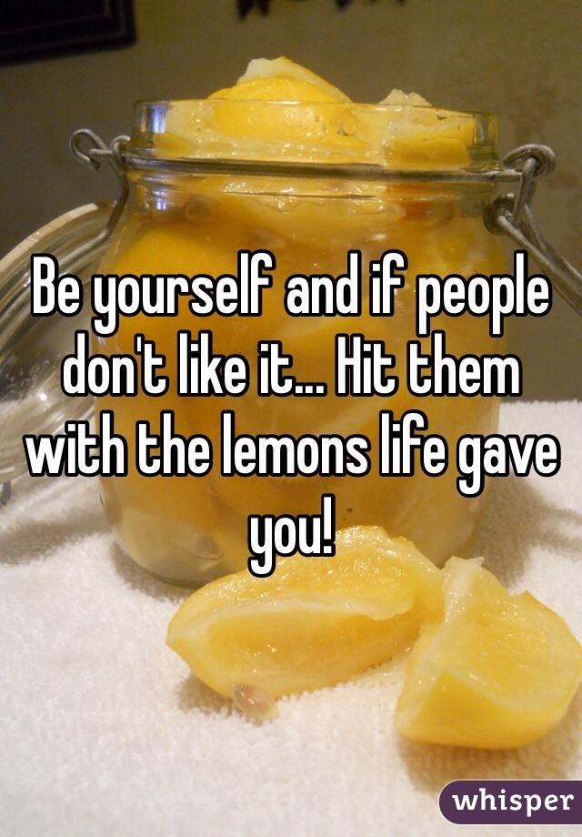Be yourself and if people don't like it... Hit them with the lemons life gave you!