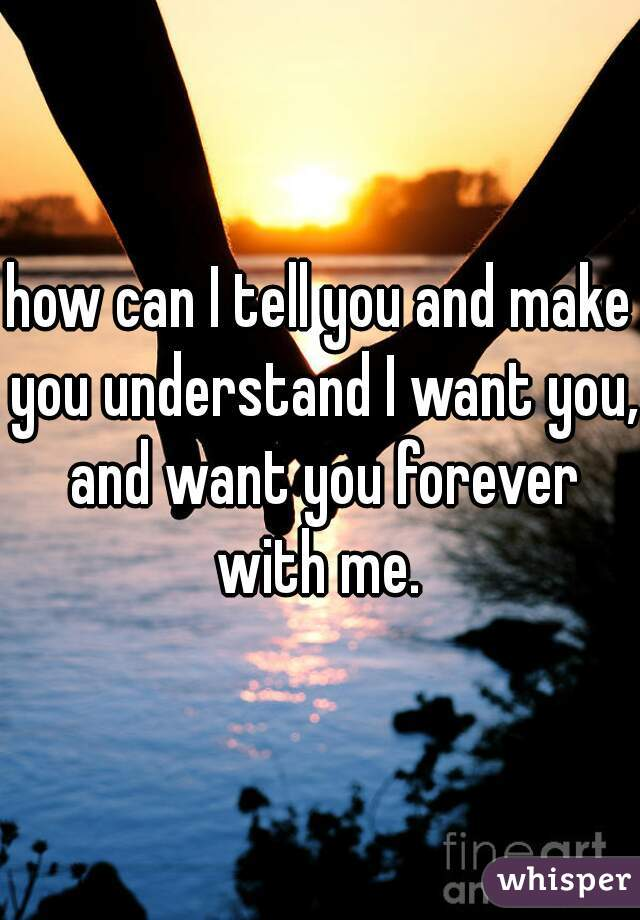 how can I tell you and make you understand I want you, and want you forever with me.