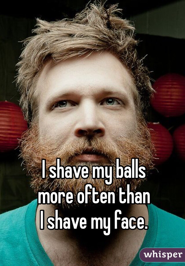 I shave my balls more often than I shave my face.