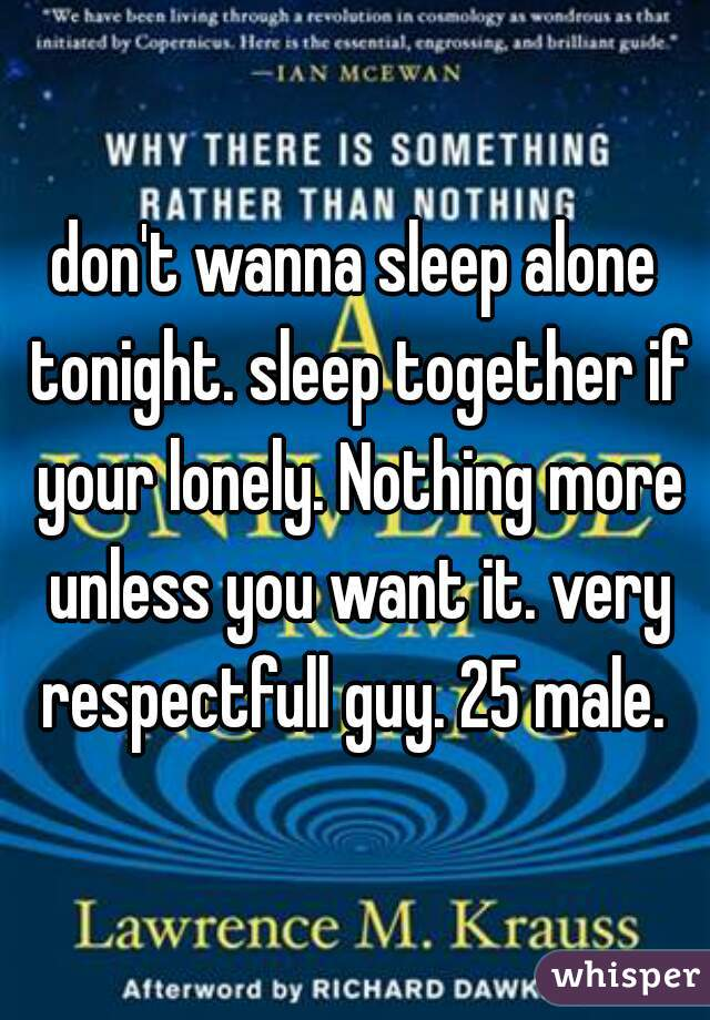 don't wanna sleep alone tonight. sleep together if your lonely. Nothing more unless you want it. very respectfull guy. 25 male.