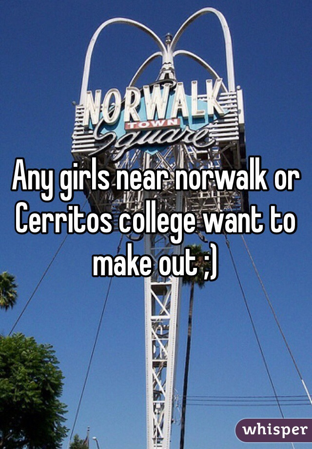 Any girls near norwalk or Cerritos college want to make out ;)