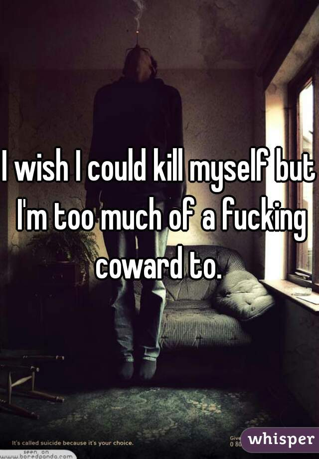 I wish I could kill myself but I'm too much of a fucking coward to.