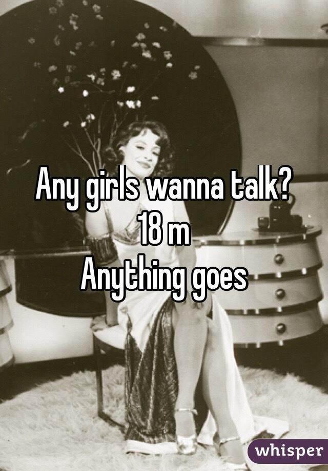Any girls wanna talk? 18 m Anything goes