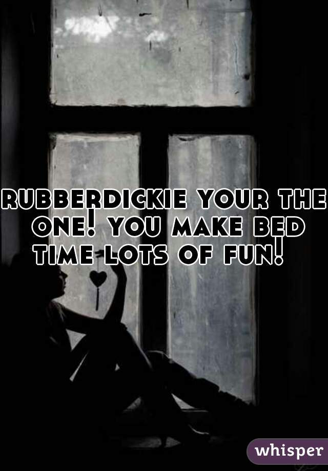 rubberdickie your the one! you make bed time lots of fun!