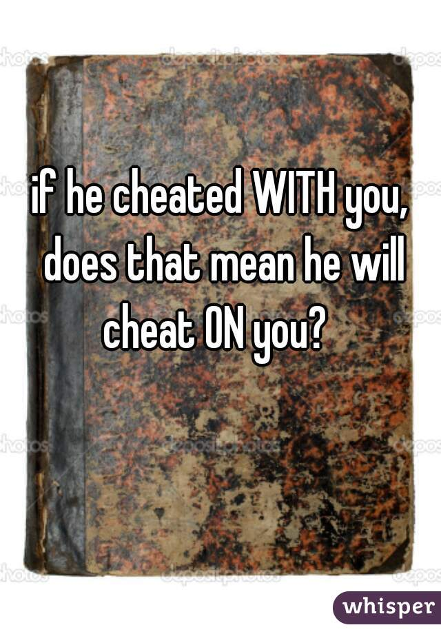 if he cheated WITH you, does that mean he will cheat ON you?