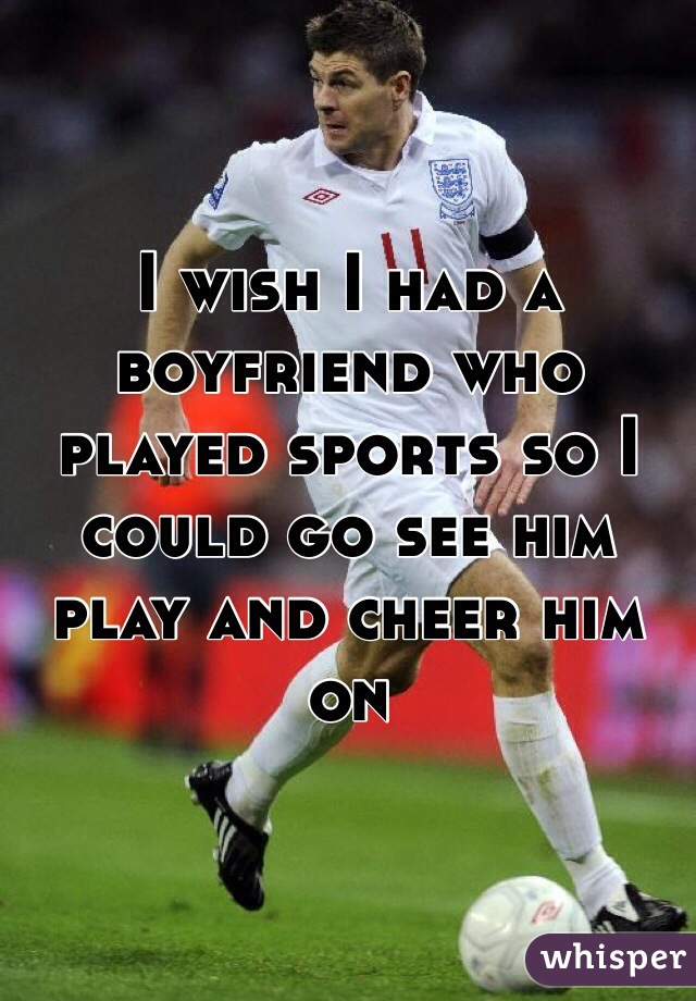 I wish I had a boyfriend who played sports so I could go see him play and cheer him on