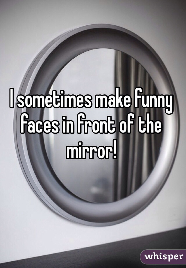 I sometimes make funny faces in front of the mirror!