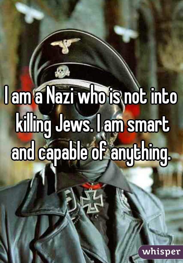 I am a Nazi who is not into killing Jews. I am smart and capable of anything.