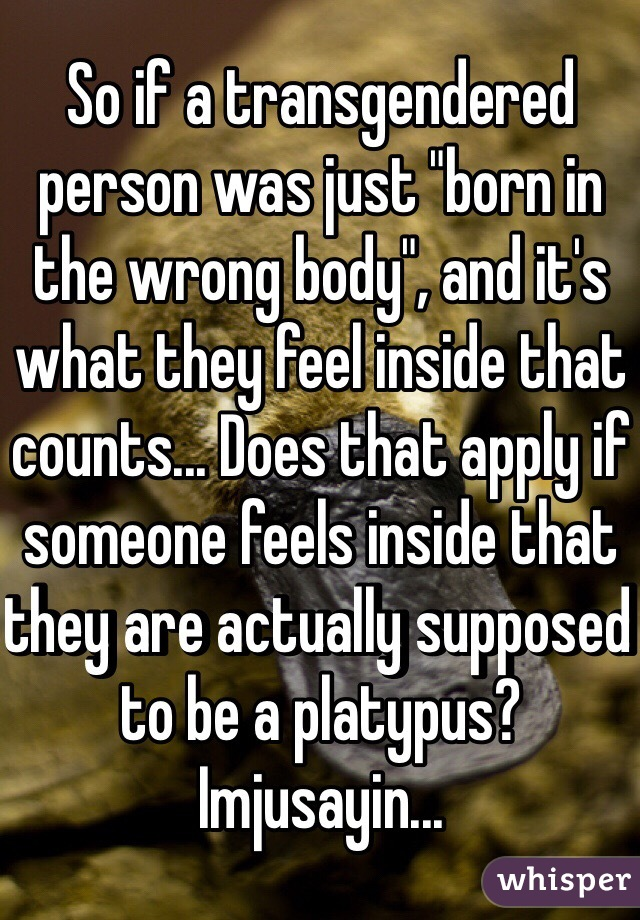"So if a transgendered person was just ""born in the wrong body"", and it's what they feel inside that counts... Does that apply if someone feels inside that they are actually supposed to be a platypus? Imjusayin..."