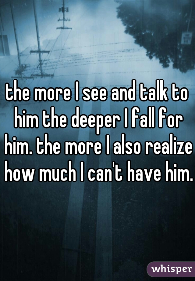 the more I see and talk to him the deeper I fall for him. the more I also realize how much I can't have him.