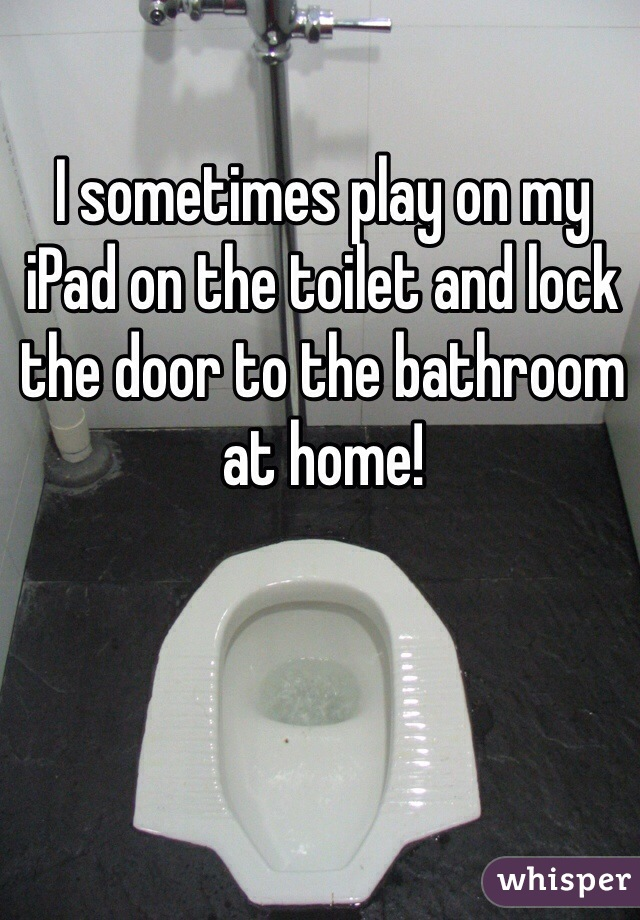 I sometimes play on my iPad on the toilet and lock the door to the bathroom at home!