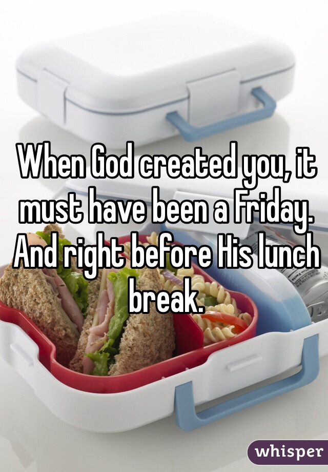 When God created you, it must have been a Friday. And right before His lunch break.