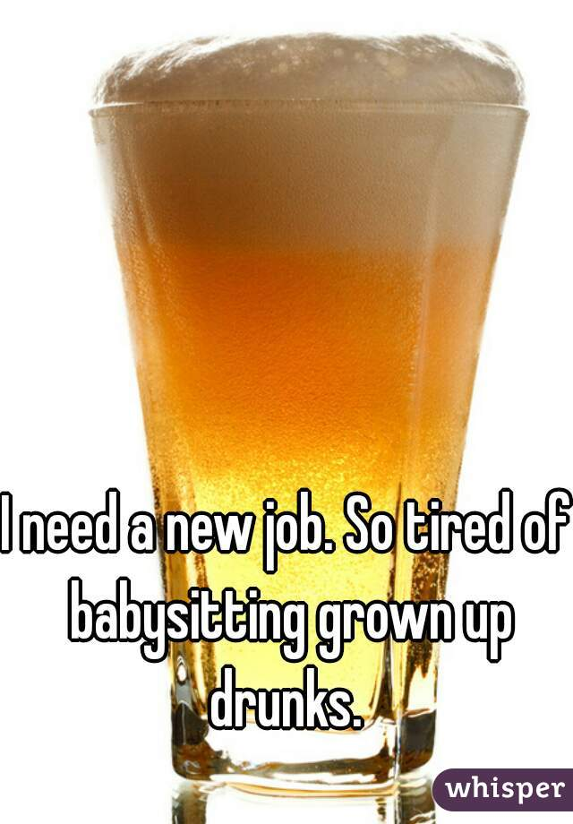 I need a new job. So tired of babysitting grown up drunks.