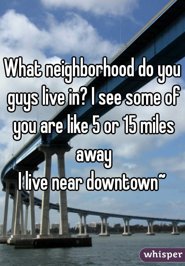 What neighborhood do you guys live in? I see some of you are like 5 or 15 miles away I live near downtown~